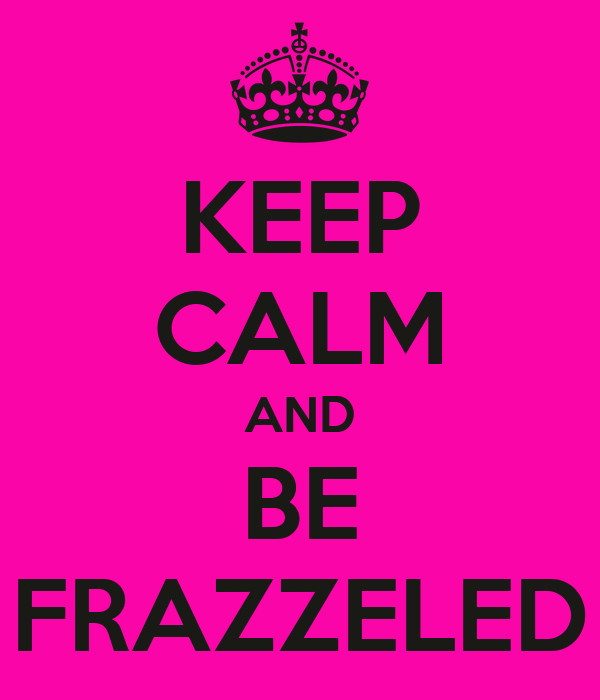 KEEP CALM AND BE FRAZZELED