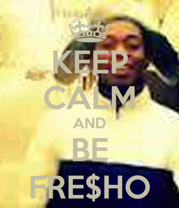 KEEP CALM AND BE FRE$HO