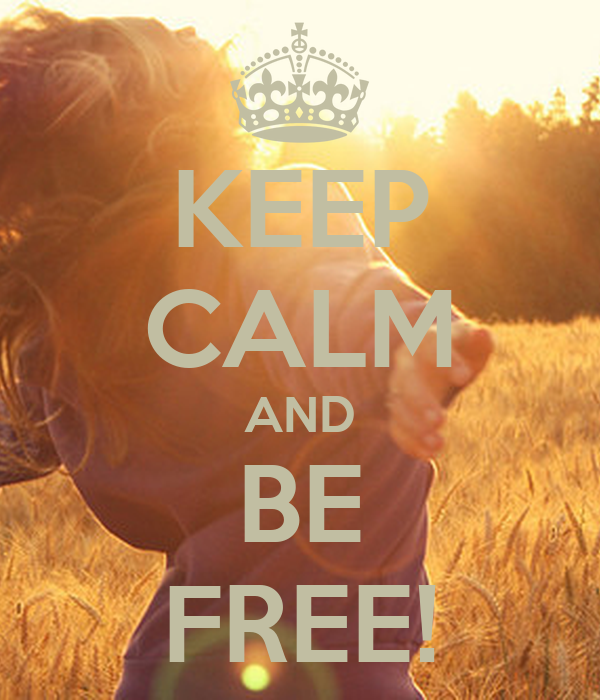 KEEP CALM AND BE FREE!
