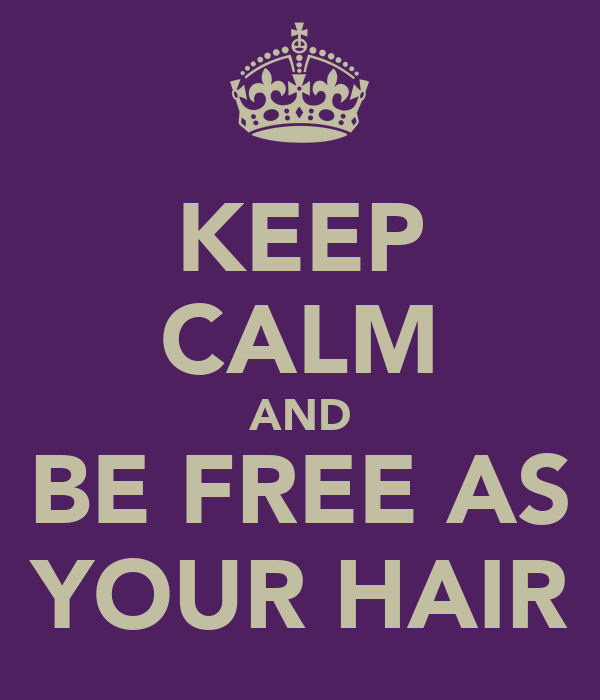 KEEP CALM AND BE FREE AS YOUR HAIR