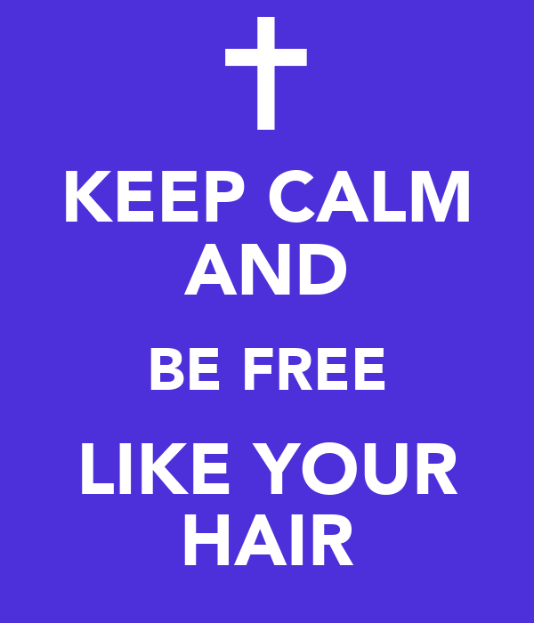 KEEP CALM AND BE FREE LIKE YOUR HAIR