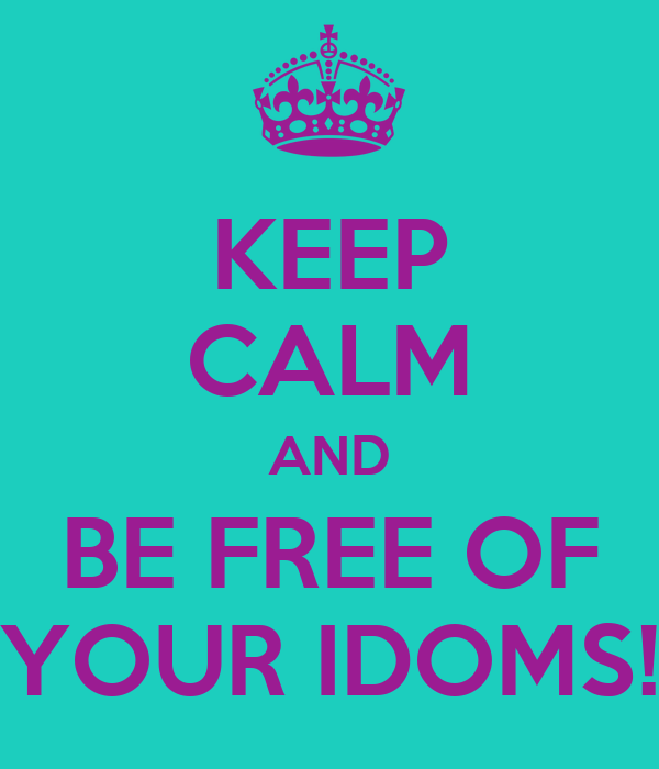 KEEP CALM AND BE FREE OF YOUR IDOMS!