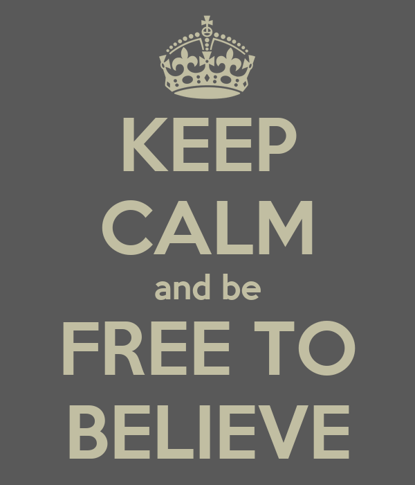 KEEP CALM and be FREE TO BELIEVE