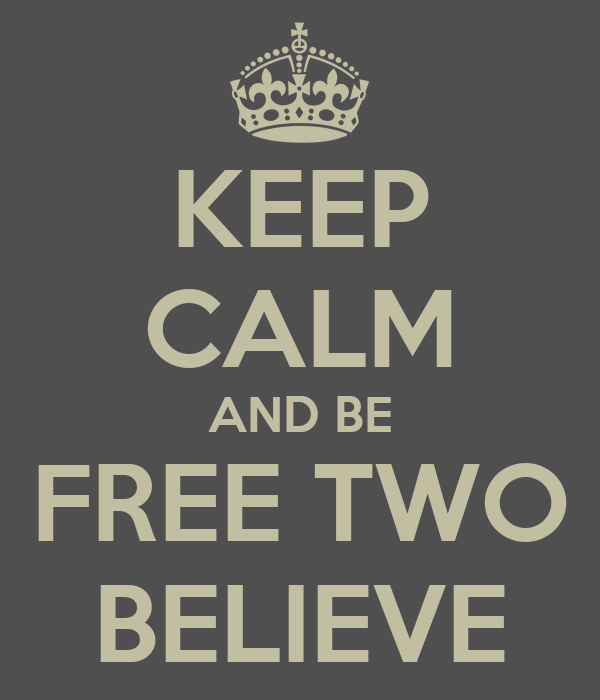 KEEP CALM AND BE FREE TWO BELIEVE