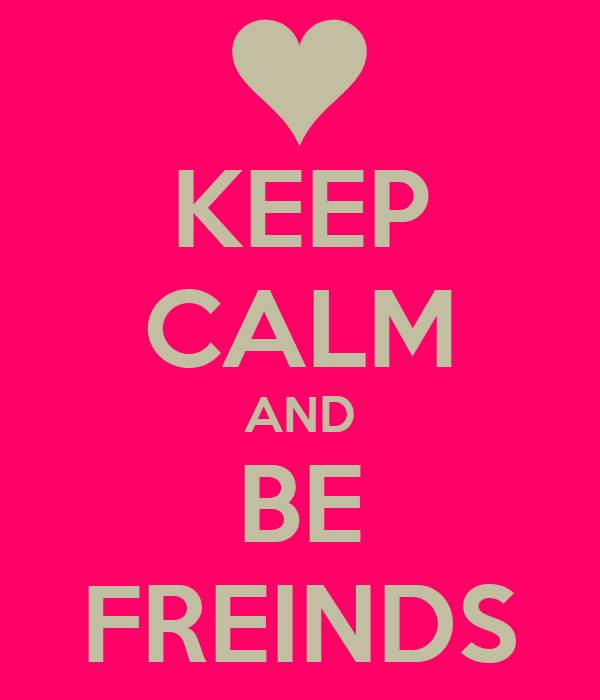 KEEP CALM AND BE FREINDS