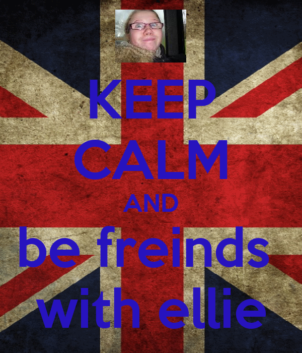 KEEP CALM AND be freinds  with ellie