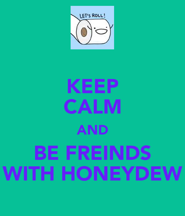 KEEP CALM AND BE FREINDS WITH HONEYDEW