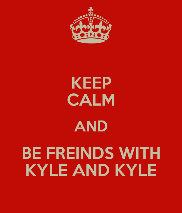 KEEP CALM AND BE FREINDS WITH KYLE AND KYLE
