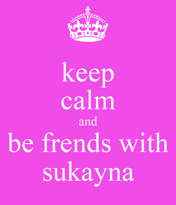 keep calm and be frends with sukayna