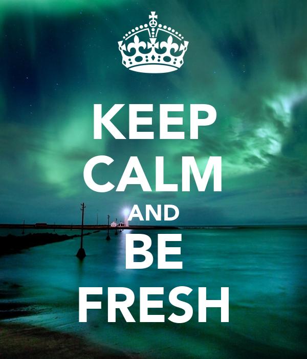 KEEP CALM AND BE FRESH