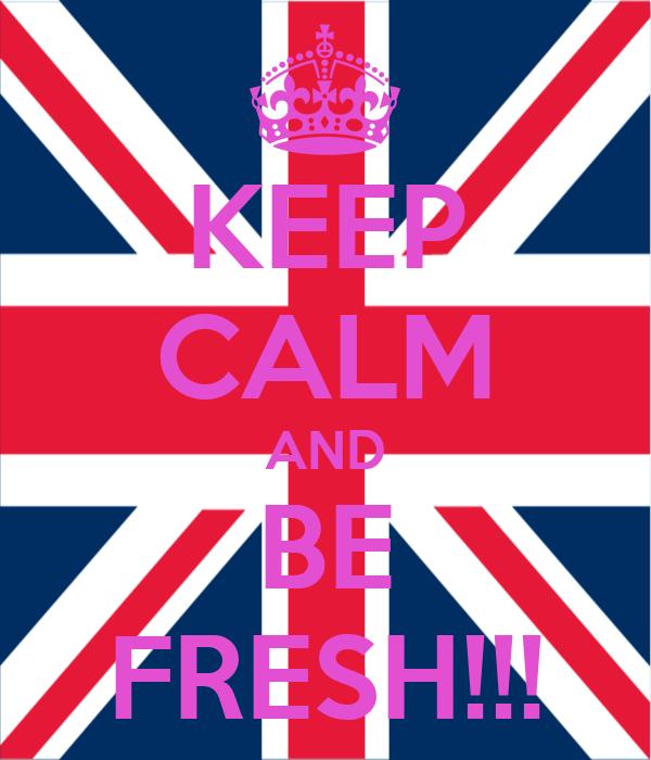 KEEP CALM AND BE FRESH!!!