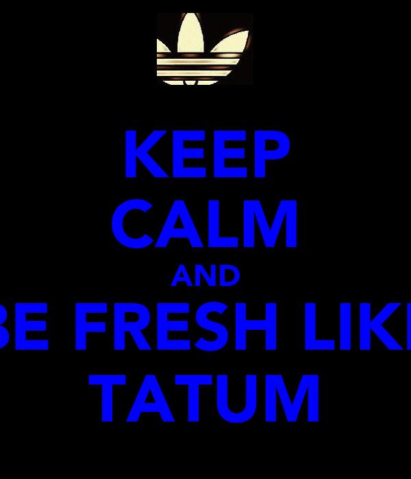 KEEP CALM AND BE FRESH LIKE TATUM