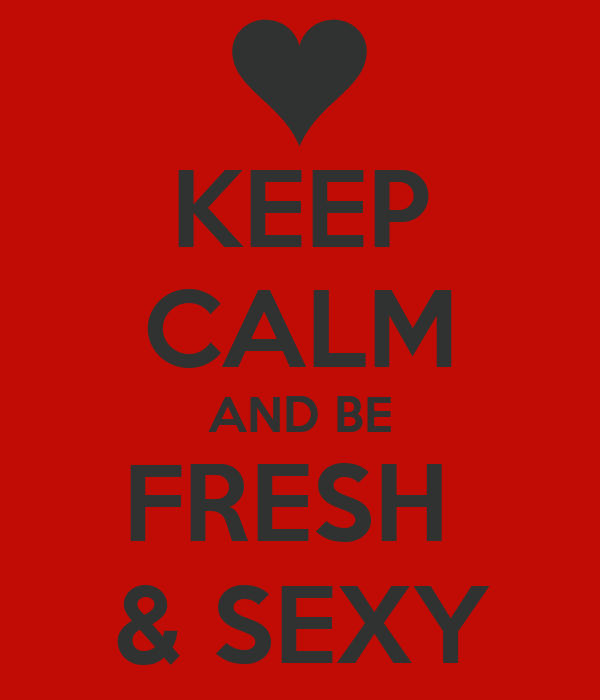 KEEP CALM AND BE FRESH  & SEXY