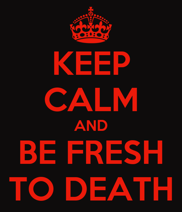 KEEP CALM AND BE FRESH TO DEATH