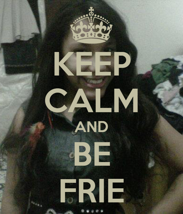 KEEP CALM AND BE FRIE