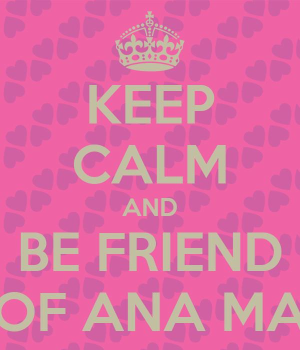 KEEP CALM AND BE FRIEND OF ANA MA