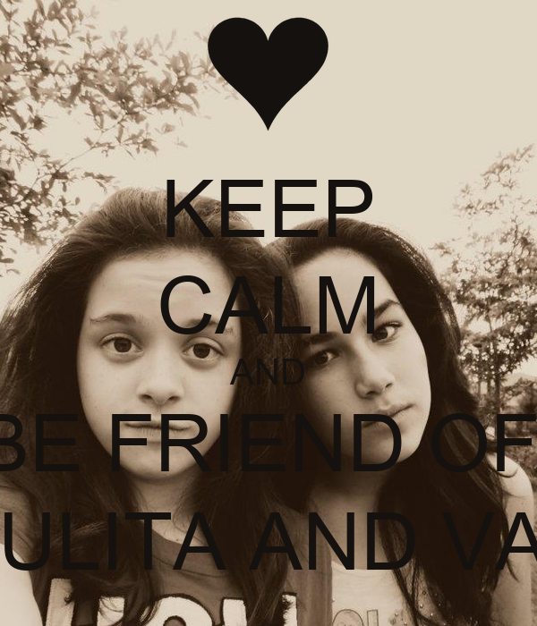KEEP CALM AND BE FRIEND OF  PAULITA AND VALE