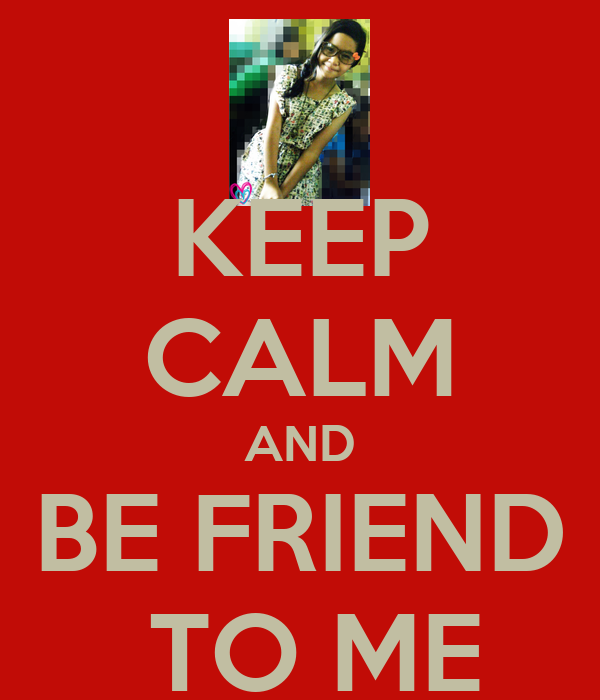 KEEP CALM AND BE FRIEND  TO ME