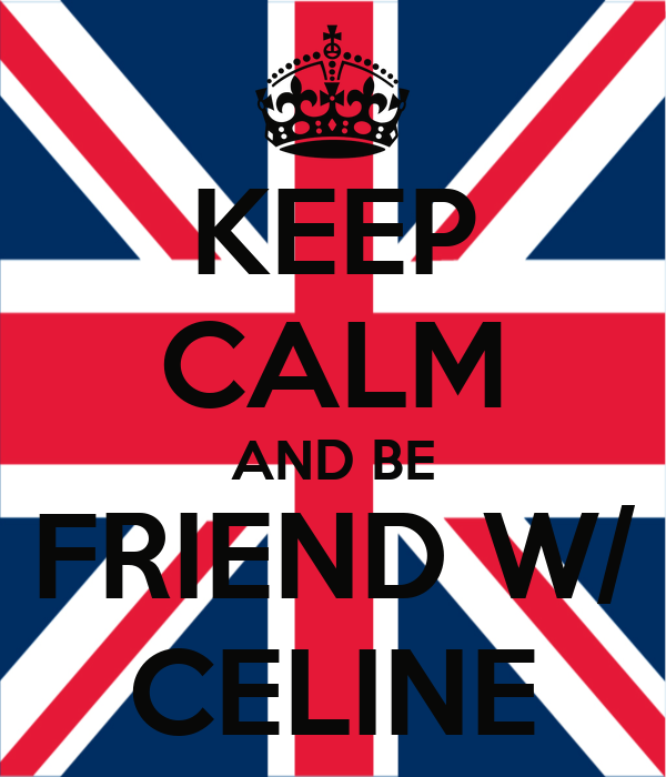 KEEP CALM AND BE FRIEND W/ CELINE