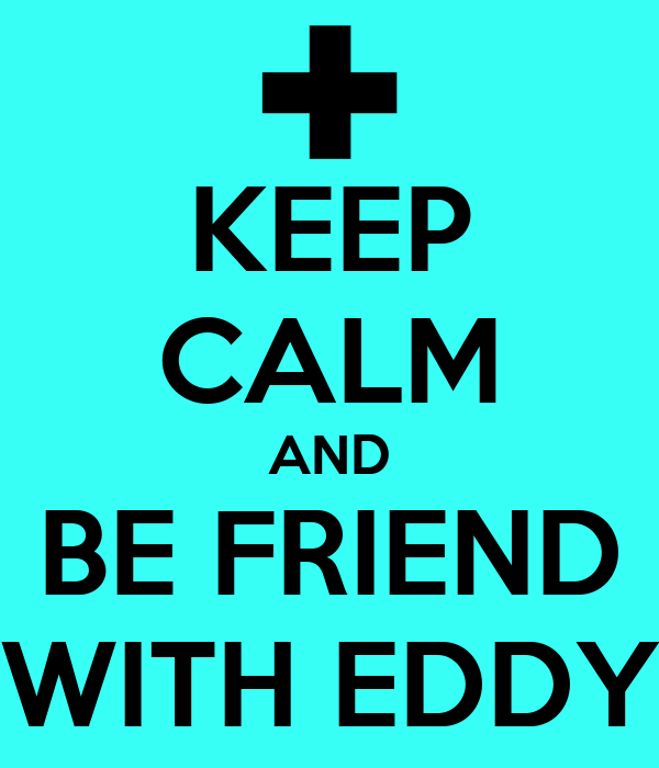 KEEP CALM AND BE FRIEND WITH EDDY