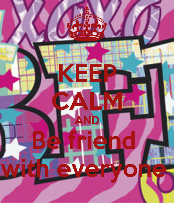 KEEP CALM AND Be friend  with everyone