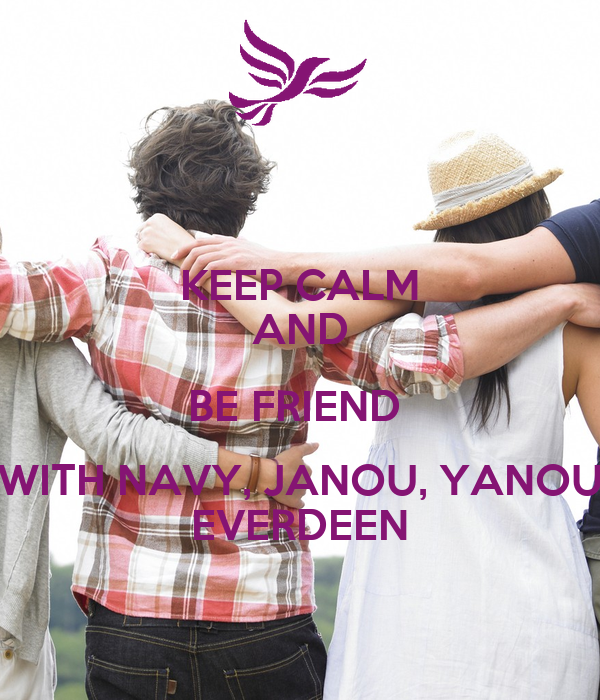 KEEP CALM AND BE FRIEND  WITH NAVY, JANOU, YANOU EVERDEEN