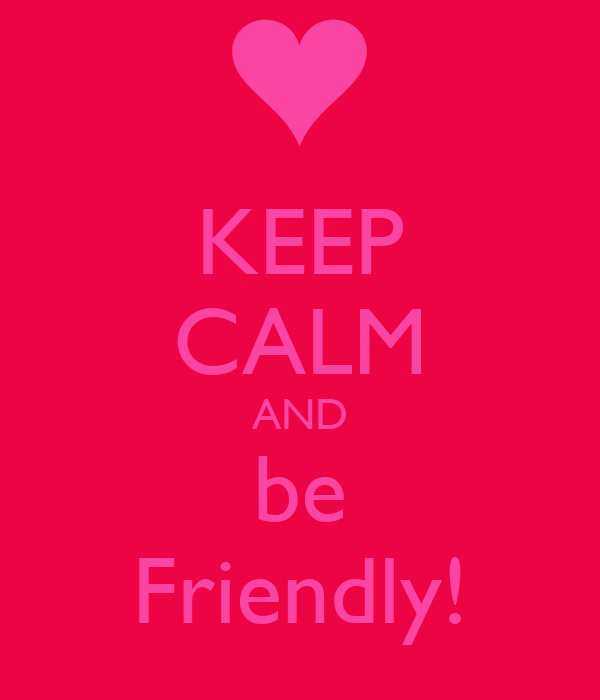 KEEP CALM AND be Friendly!