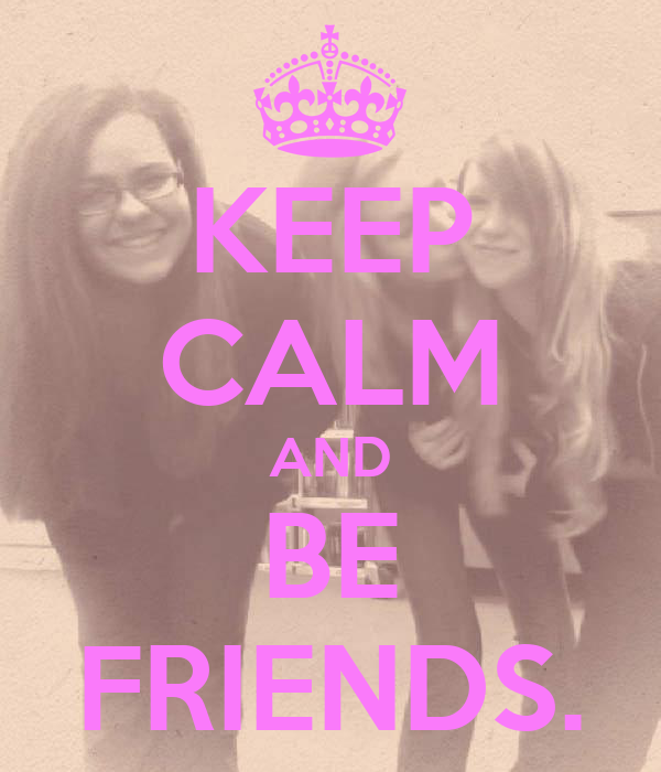 KEEP CALM AND BE FRIENDS.