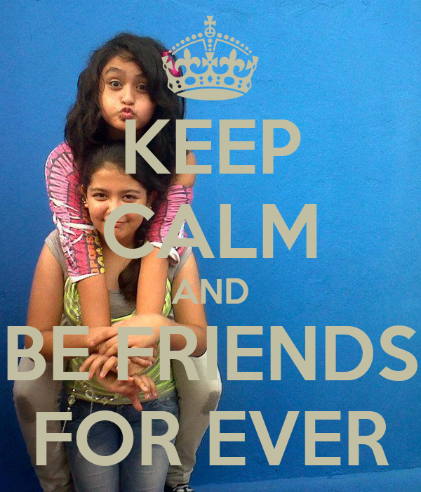 KEEP CALM AND BE FRIENDS FOR EVER