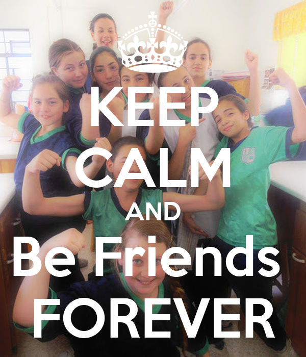 KEEP CALM AND Be Friends  FOREVER