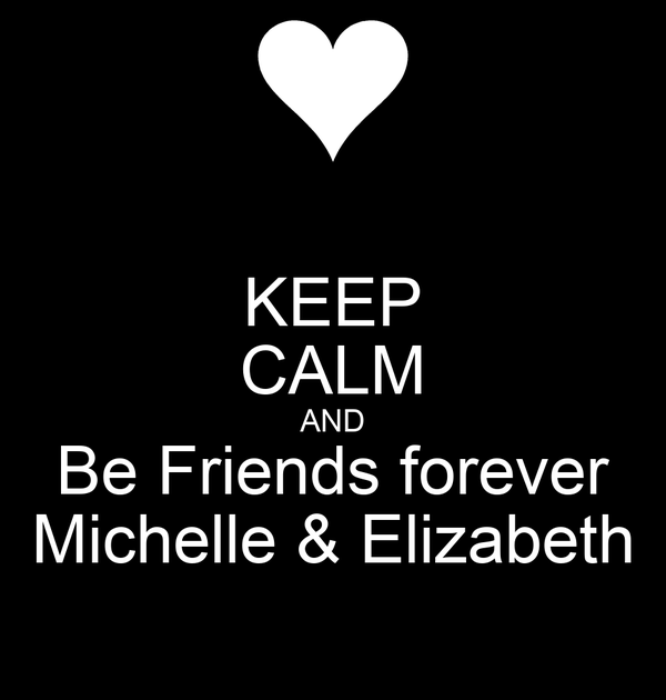 KEEP CALM AND Be Friends forever Michelle & Elizabeth