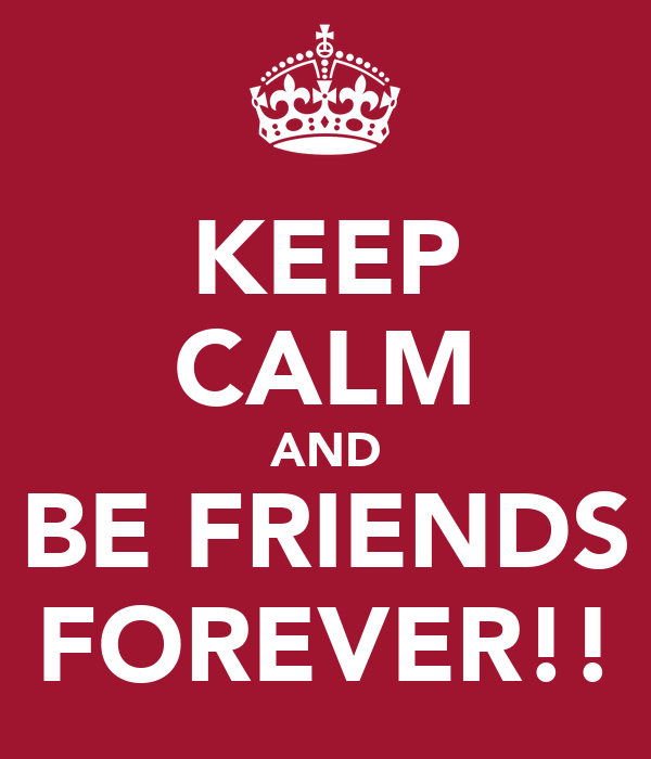 KEEP CALM AND BE FRIENDS FOREVER!!