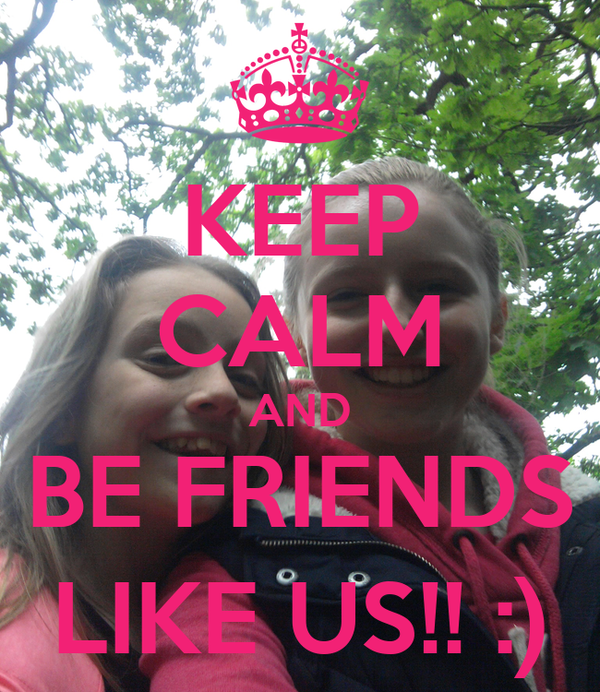 KEEP CALM AND BE FRIENDS LIKE US!! :)