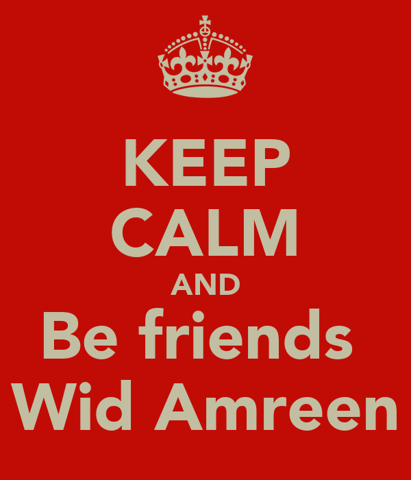 KEEP CALM AND Be friends  Wid Amreen