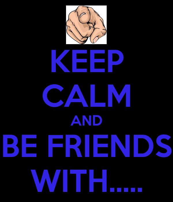 KEEP CALM AND BE FRIENDS WITH.....