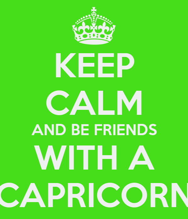 KEEP CALM AND BE FRIENDS WITH A CAPRICORN