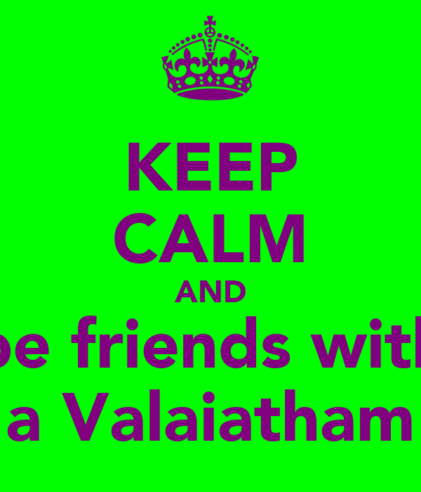 KEEP CALM AND be friends with a Valaiatham