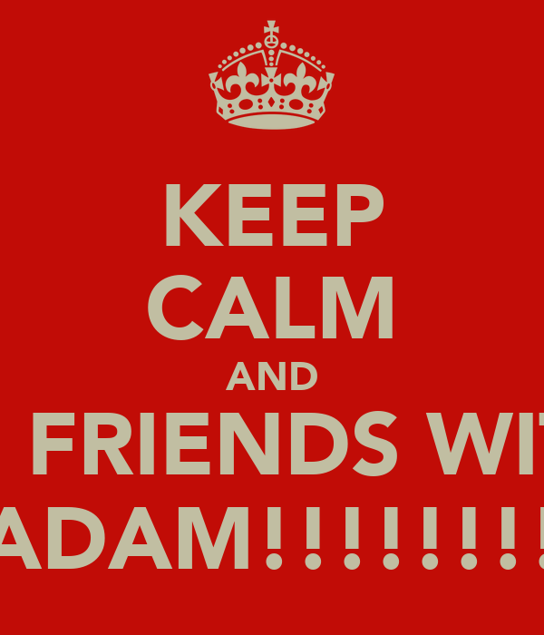 KEEP CALM AND BE FRIENDS WITH ADAM!!!!!!!!