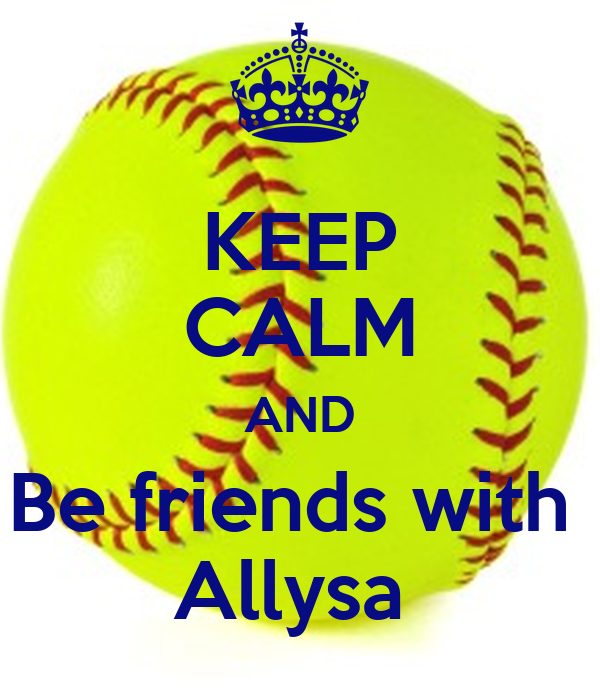 KEEP CALM AND Be friends with  Allysa