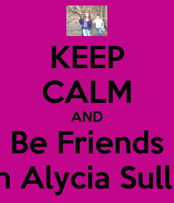 KEEP CALM AND Be Friends With Alycia Sullivan