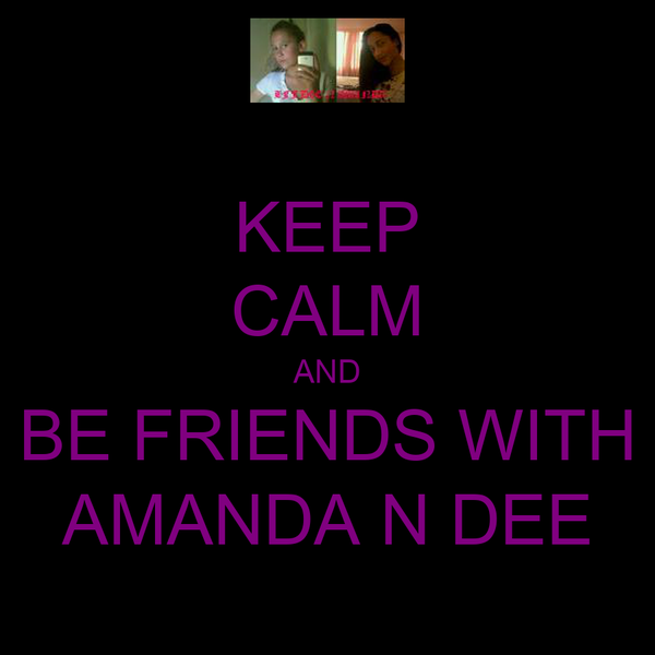 KEEP CALM AND BE FRIENDS WITH AMANDA N DEE