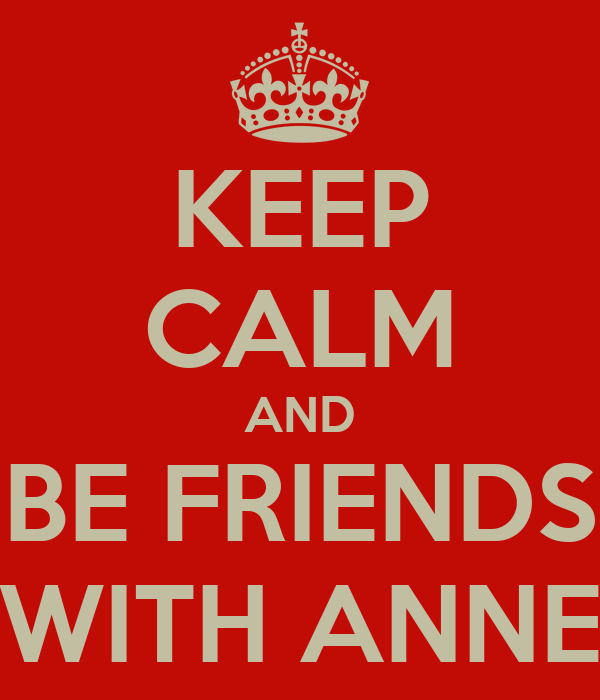 KEEP CALM AND BE FRIENDS WITH ANNE