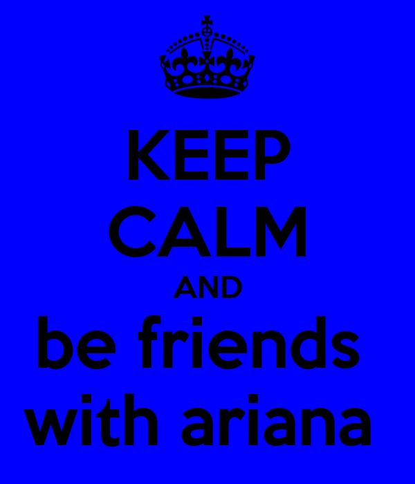 KEEP CALM AND be friends  with ariana