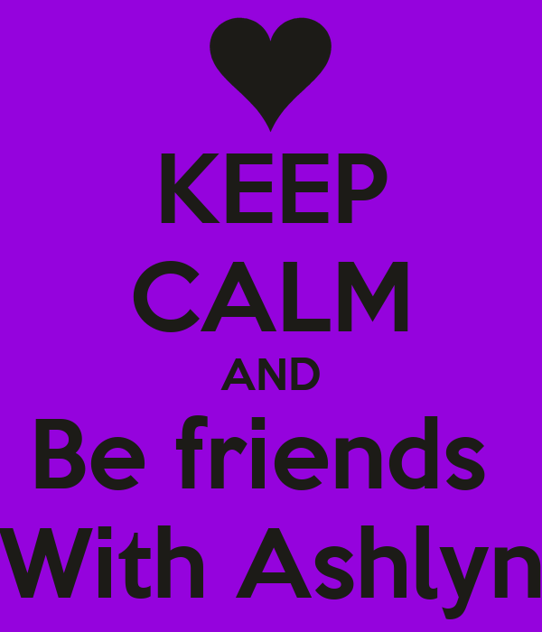 KEEP CALM AND Be friends  With Ashlyn