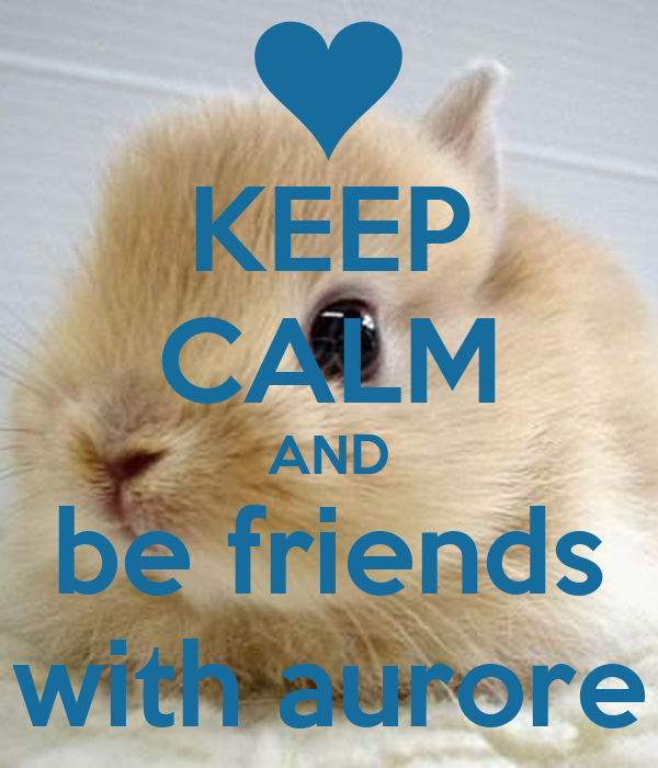 KEEP CALM AND be friends with aurore