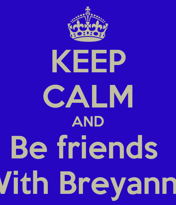 KEEP CALM AND Be friends  With Breyanna