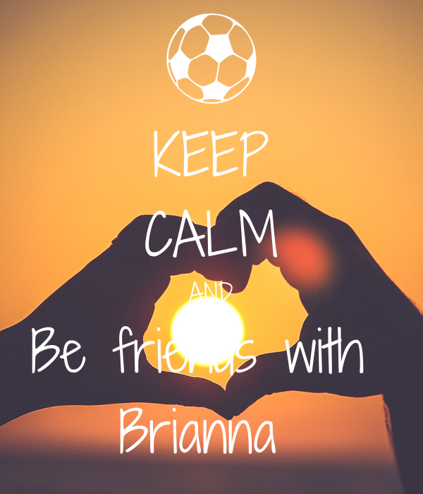 KEEP CALM AND Be friends with  Brianna