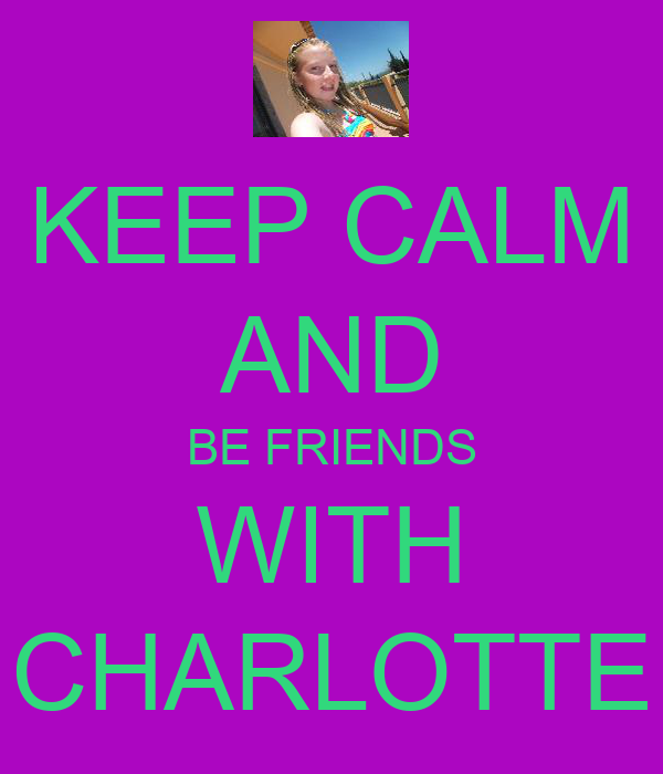 KEEP CALM AND BE FRIENDS WITH CHARLOTTE
