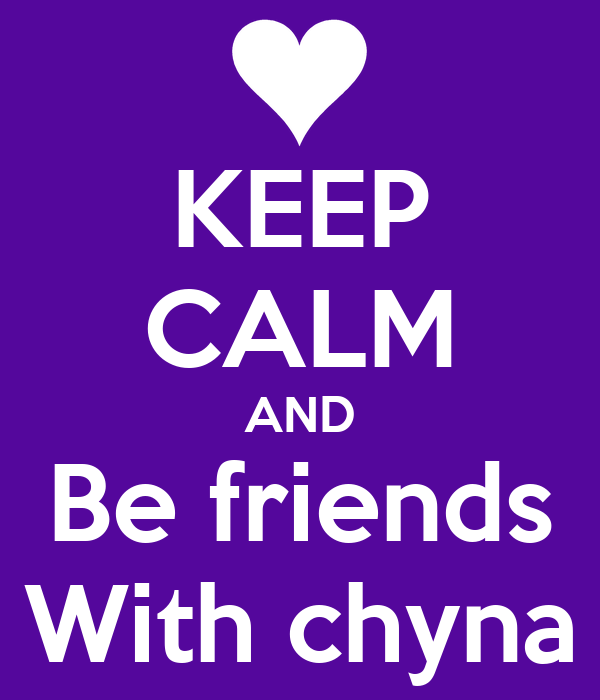 KEEP CALM AND Be friends With chyna