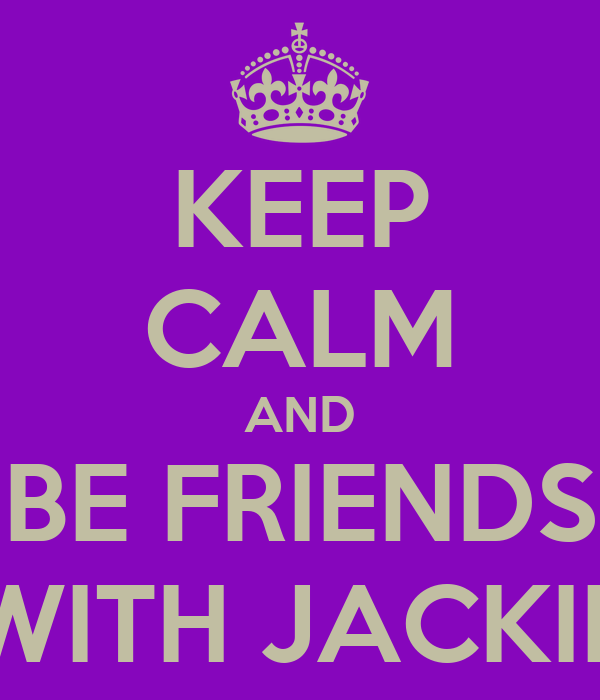 KEEP CALM AND BE FRIENDS WITH JACKIE